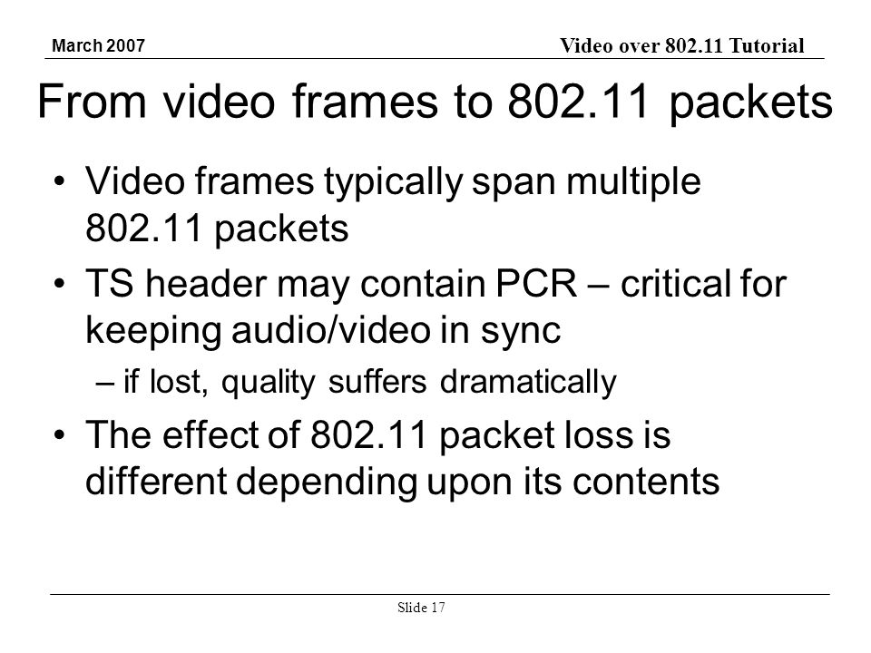 Video over 802.11 Tutorial March 2007 Slide 17 From video frames to 802.11 packets Video frames typically span multiple 802.11 packets TS header may contain PCR – critical for keeping audio/video in sync –if lost, quality suffers dramatically The effect of 802.11 packet loss is different depending upon its contents