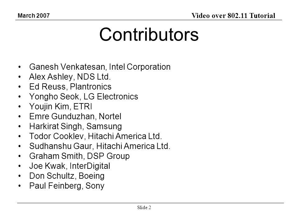 Video over 802.11 Tutorial March 2007 Slide 2 Contributors Ganesh Venkatesan, Intel Corporation Alex Ashley, NDS Ltd. Ed Reuss, Plantronics Yongho Seo