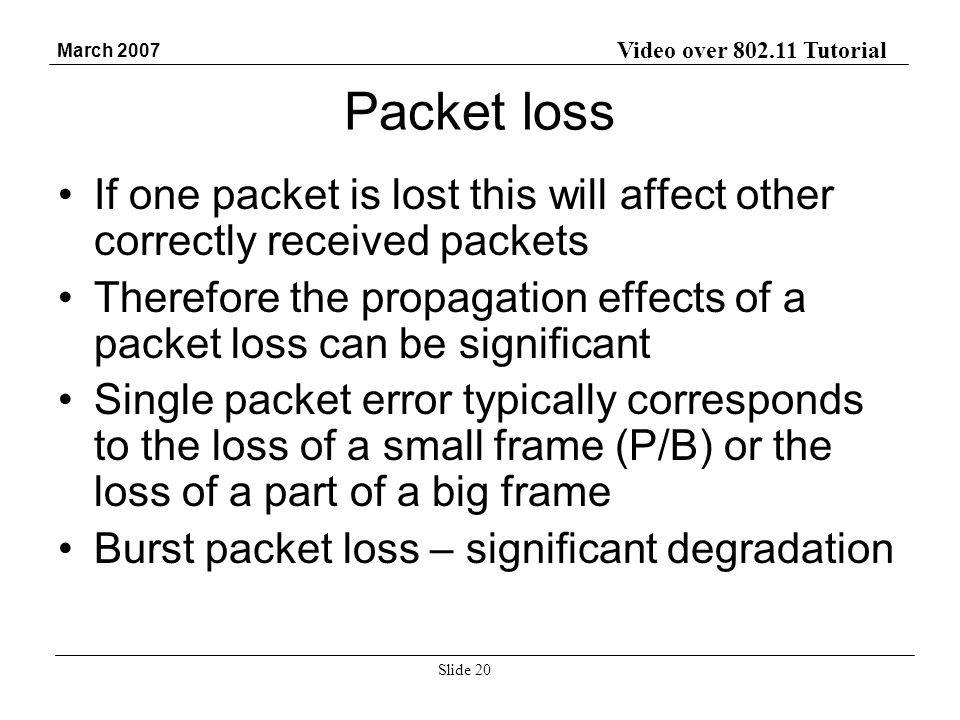 Video over 802.11 Tutorial March 2007 Slide 20 Packet loss If one packet is lost this will affect other correctly received packets Therefore the propagation effects of a packet loss can be significant Single packet error typically corresponds to the loss of a small frame (P/B) or the loss of a part of a big frame Burst packet loss – significant degradation