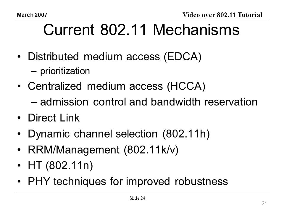 Video over 802.11 Tutorial March 2007 Slide 24 Current 802.11 Mechanisms Distributed medium access (EDCA) –prioritization Centralized medium access (HCCA) –admission control and bandwidth reservation Direct Link Dynamic channel selection (802.11h) RRM/Management (802.11k/v) HT (802.11n) PHY techniques for improved robustness 24