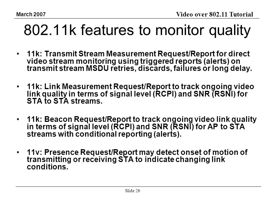 Video over 802.11 Tutorial March 2007 Slide 26 802.11k features to monitor quality 11k: Transmit Stream Measurement Request/Report for direct video stream monitoring using triggered reports (alerts) on transmit stream MSDU retries, discards, failures or long delay.