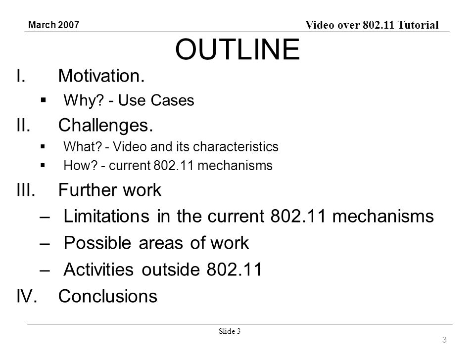 Video over 802.11 Tutorial March 2007 Slide 3 OUTLINE I.Motivation. Why? - Use Cases II.Challenges. What? - Video and its characteristics How? - curre