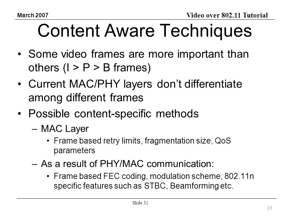 Video over 802.11 Tutorial March 2007 Slide 31 Content Aware Techniques Some video frames are more important than others (I > P > B frames) Current MAC/PHY layers dont differentiate among different frames Possible content-specific methods –MAC Layer Frame based retry limits, fragmentation size, QoS parameters –As a result of PHY/MAC communication: Frame based FEC coding, modulation scheme, 802.11n specific features such as STBC, Beamforming etc.