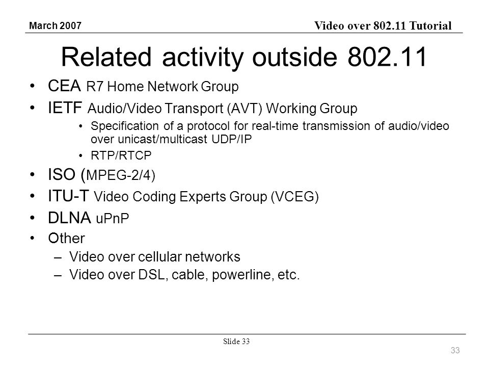 Video over 802.11 Tutorial March 2007 Slide 33 Related activity outside 802.11 CEA R7 Home Network Group IETF Audio/Video Transport (AVT) Working Group Specification of a protocol for real-time transmission of audio/video over unicast/multicast UDP/IP RTP/RTCP ISO ( MPEG-2/4) ITU-T Video Coding Experts Group (VCEG) DLNA uPnP Other –Video over cellular networks –Video over DSL, cable, powerline, etc.