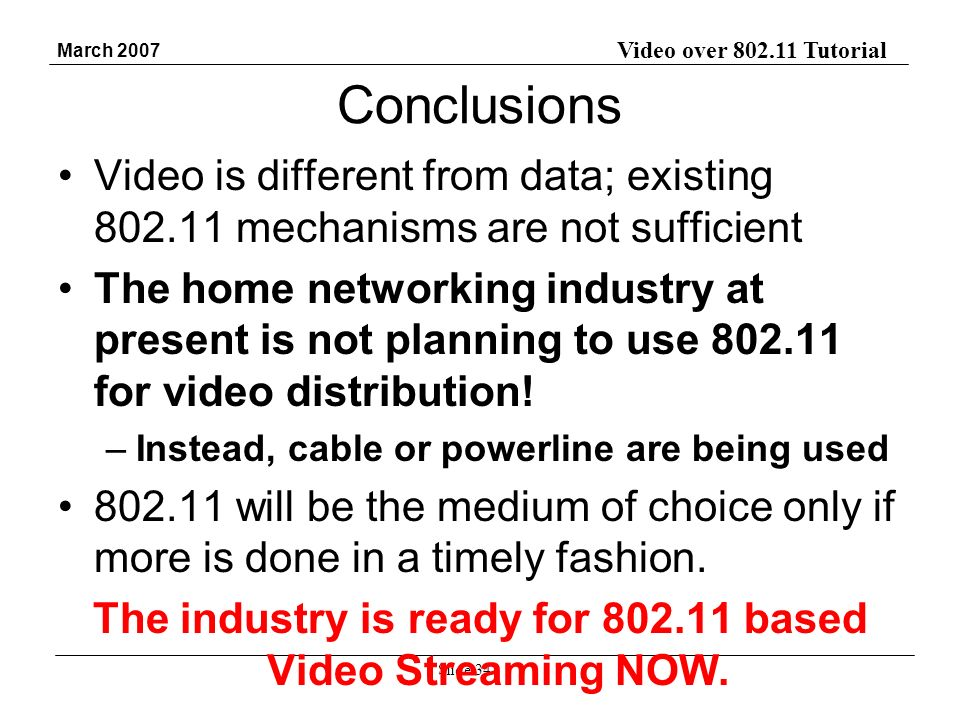 Video over 802.11 Tutorial March 2007 Slide 34 Conclusions Video is different from data; existing 802.11 mechanisms are not sufficient The home networking industry at present is not planning to use 802.11 for video distribution.