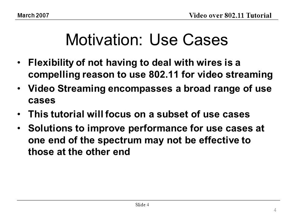 Video over 802.11 Tutorial March 2007 Slide 4 Motivation: Use Cases Flexibility of not having to deal with wires is a compelling reason to use 802.11 for video streaming Video Streaming encompasses a broad range of use cases This tutorial will focus on a subset of use cases Solutions to improve performance for use cases at one end of the spectrum may not be effective to those at the other end 4
