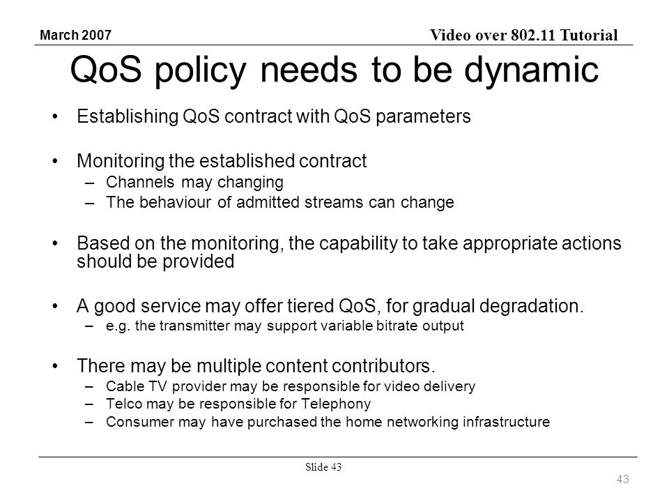 Video over 802.11 Tutorial March 2007 Slide 43 QoS policy needs to be dynamic Establishing QoS contract with QoS parameters Monitoring the established contract –Channels may changing –The behaviour of admitted streams can change Based on the monitoring, the capability to take appropriate actions should be provided A good service may offer tiered QoS, for gradual degradation.