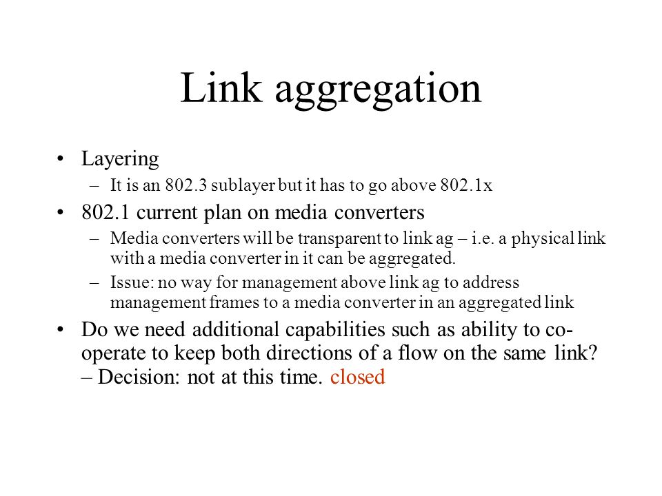 Link aggregation Layering –It is an 802.3 sublayer but it has to go above 802.1x 802.1 current plan on media converters –Media converters will be tran