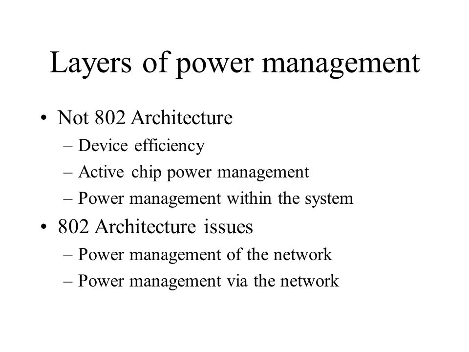 Layers of power management Not 802 Architecture –Device efficiency –Active chip power management –Power management within the system 802 Architecture