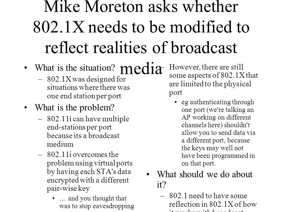 Mike Moreton asks whether 802.1X needs to be modified to reflect realities of broadcast media What is the situation? –802.1X was designed for situatio