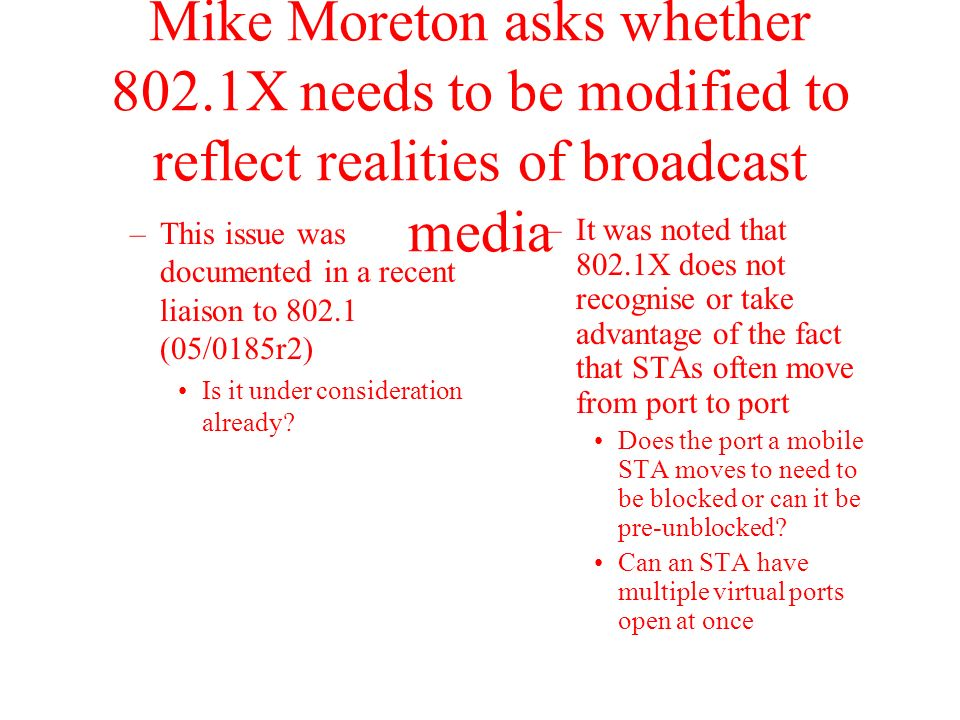 Mike Moreton asks whether 802.1X needs to be modified to reflect realities of broadcast media –This issue was documented in a recent liaison to 802.1 (05/0185r2) Is it under consideration already.