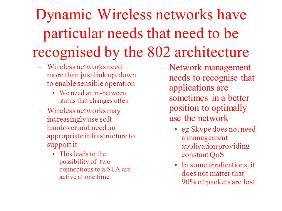 Dynamic Wireless networks have particular needs that need to be recognised by the 802 architecture –Wireless networks need more than just link up/down
