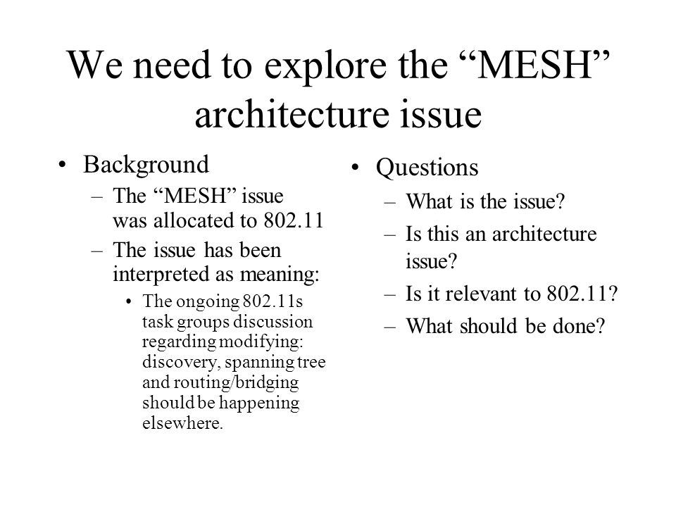 We need to explore the MESH architecture issue Background –The MESH issue was allocated to 802.11 –The issue has been interpreted as meaning: The ongo