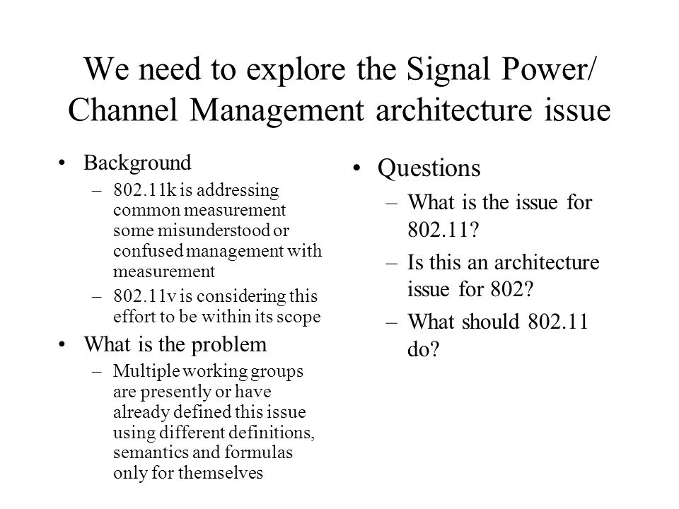 We need to explore the Signal Power/ Channel Management architecture issue Background –802.11k is addressing common measurement some misunderstood or