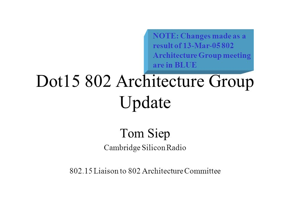 Dot15 802 Architecture Group Update Tom Siep Cambridge Silicon Radio 802.15 Liaison to 802 Architecture Committee NOTE: Changes made as a result of 13-Mar-05 802 Architecture Group meeting are in BLUE