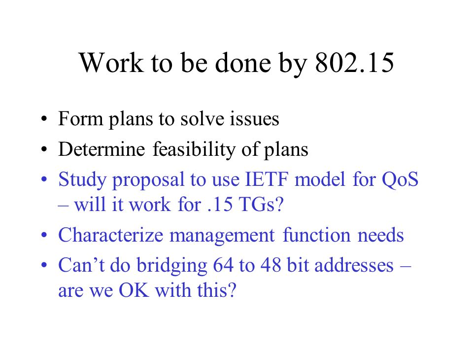 Work to be done by 802.15 Form plans to solve issues Determine feasibility of plans Study proposal to use IETF model for QoS – will it work for.15 TGs