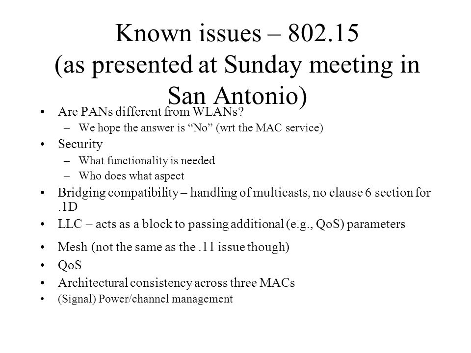 Known issues – 802.15 (as presented at Sunday meeting in San Antonio) Are PANs different from WLANs? –We hope the answer is No (wrt the MAC service) S