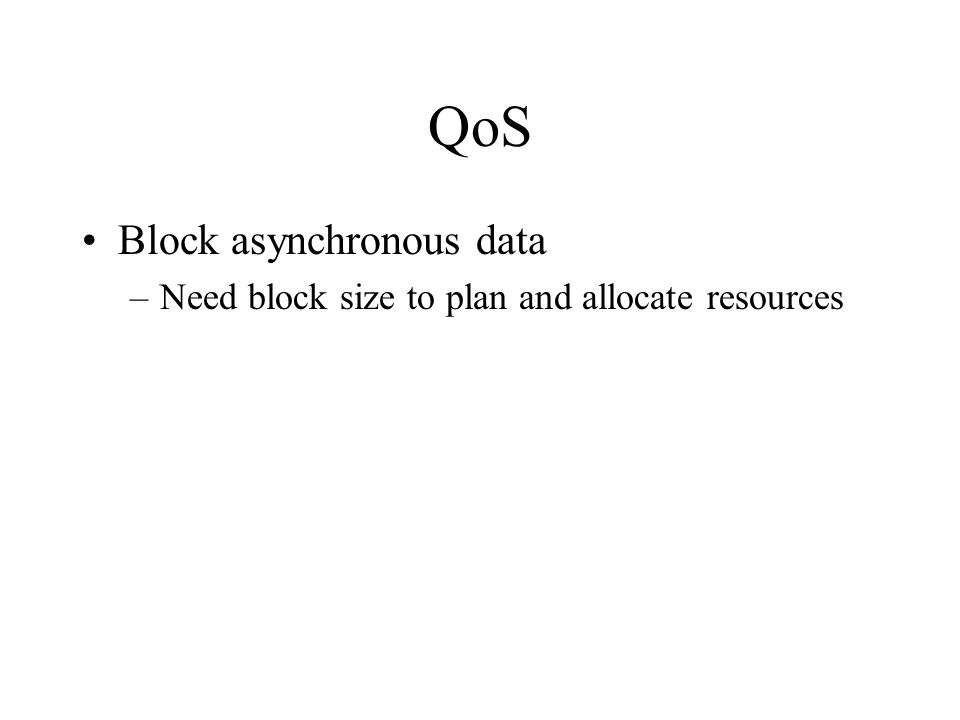 QoS Block asynchronous data –Need block size to plan and allocate resources