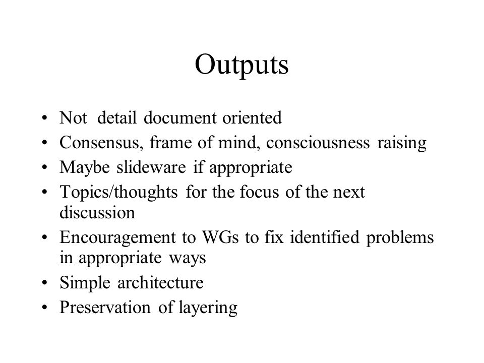 Outputs Not detail document oriented Consensus, frame of mind, consciousness raising Maybe slideware if appropriate Topics/thoughts for the focus of t