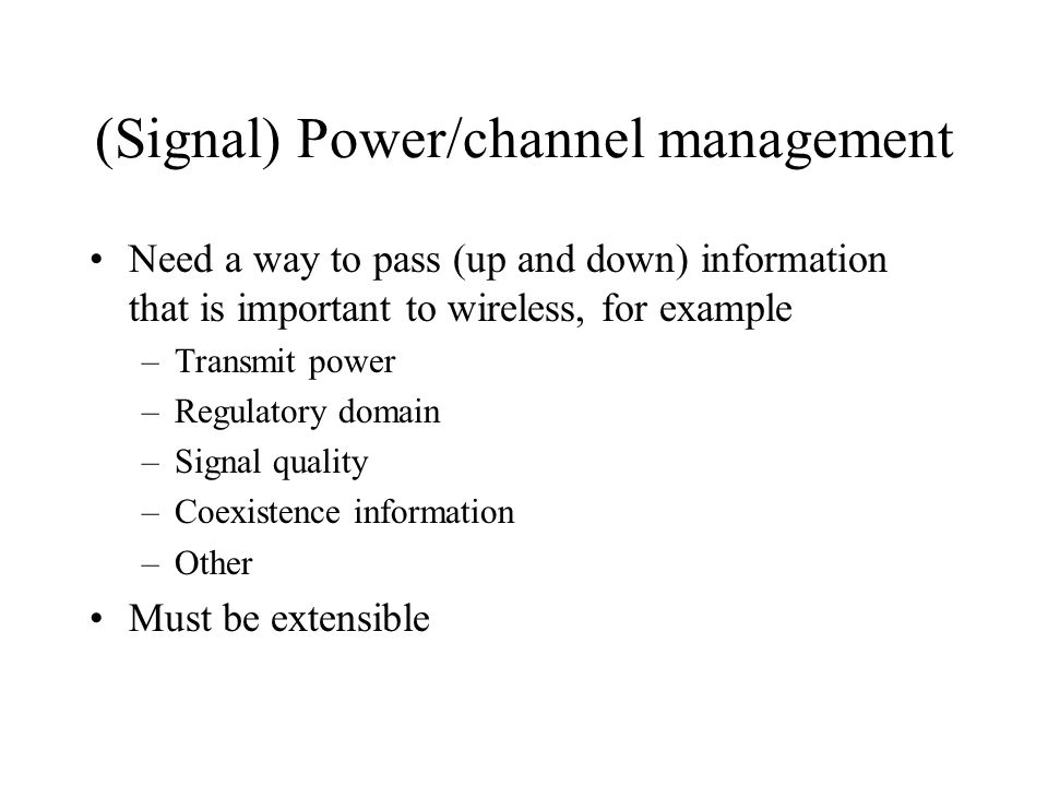 (Signal) Power/channel management Need a way to pass (up and down) information that is important to wireless, for example –Transmit power –Regulatory