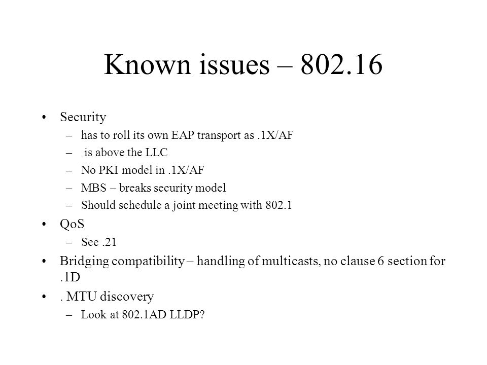 Known issues – 802.16 Security –has to roll its own EAP transport as.1X/AF – is above the LLC –No PKI model in.1X/AF –MBS – breaks security model –Sho