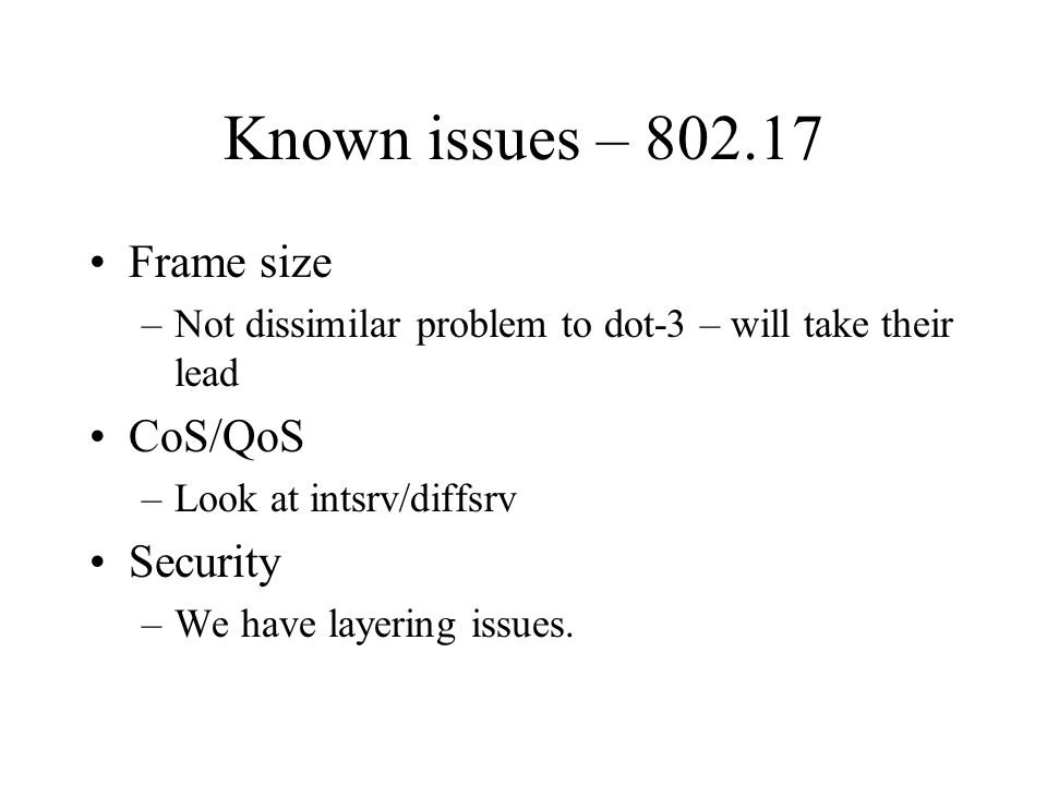 Known issues – 802.17 Frame size –Not dissimilar problem to dot-3 – will take their lead CoS/QoS –Look at intsrv/diffsrv Security –We have layering is