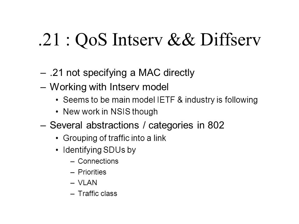 .21 : QoS Intserv && Diffserv –.21 not specifying a MAC directly –Working with Intserv model Seems to be main model IETF & industry is following New w