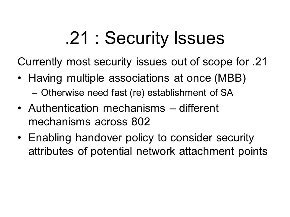 .21 : Security Issues Currently most security issues out of scope for.21 Having multiple associations at once (MBB) –Otherwise need fast (re) establis