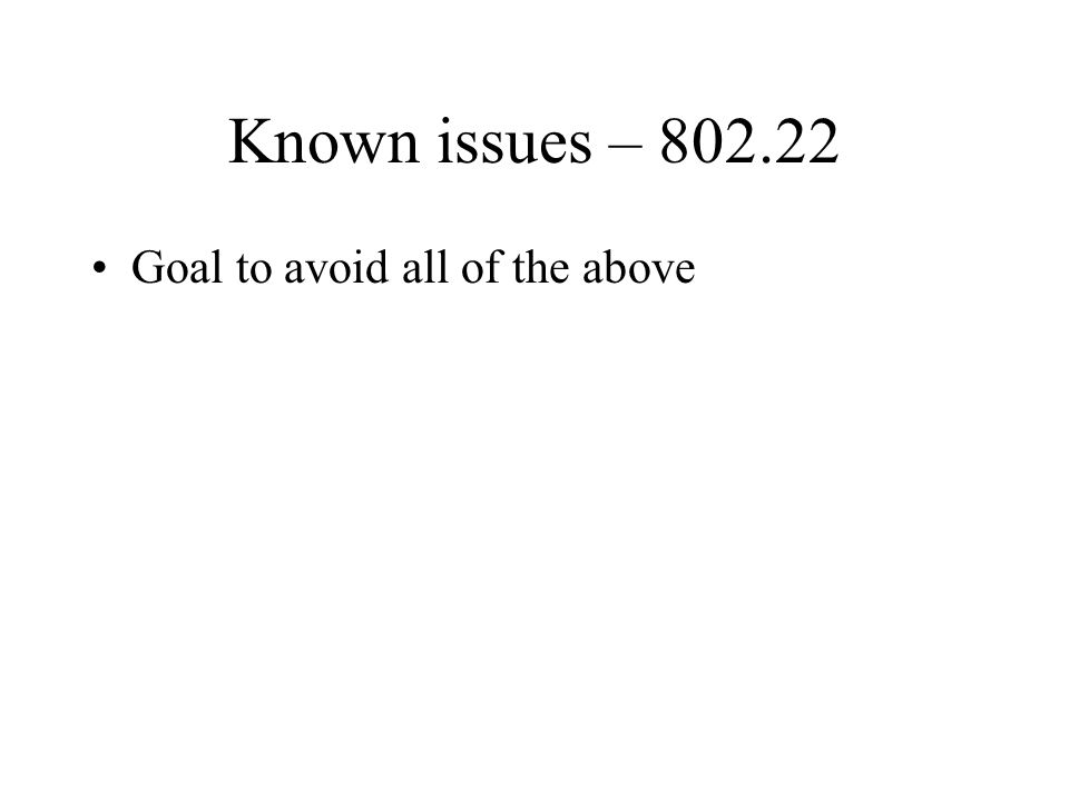 Known issues – 802.22 Goal to avoid all of the above