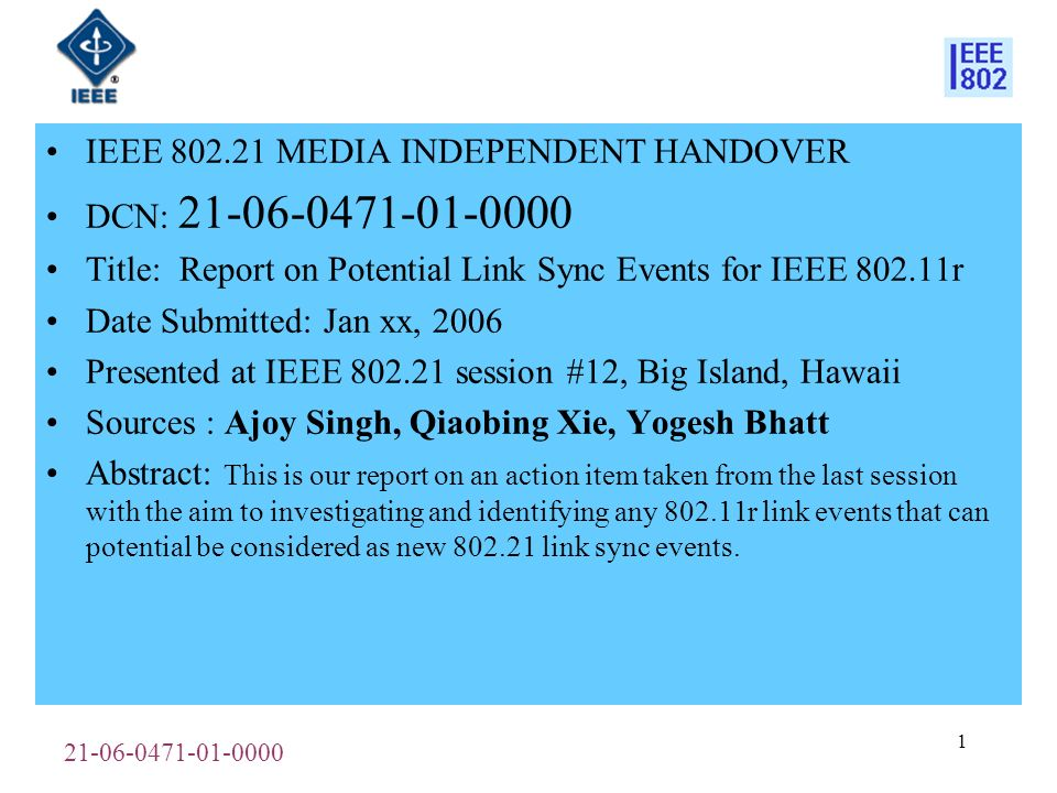 IEEE MEDIA INDEPENDENT HANDOVER DCN: Title: Report on Potential Link Sync Events for IEEE r Date Submitted: Jan xx, 2006 Presented at IEEE session #12, Big Island, Hawaii Sources : Ajoy Singh, Qiaobing Xie, Yogesh Bhatt Abstract: This is our report on an action item taken from the last session with the aim to investigating and identifying any r link events that can potential be considered as new link sync events.