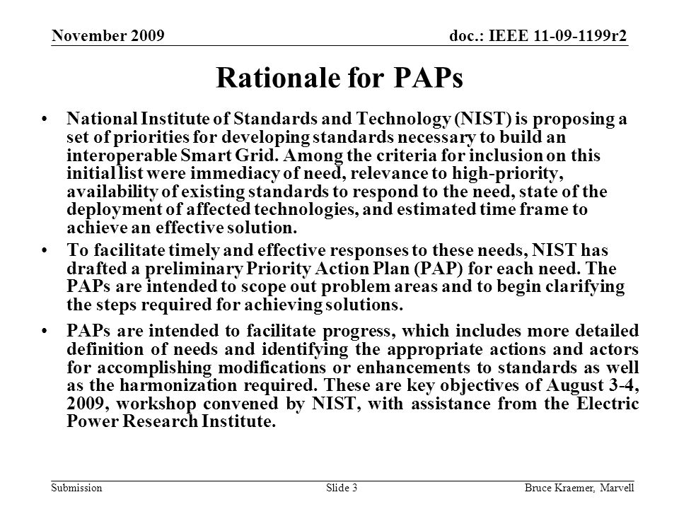doc.: IEEE 11-09-1199r2 Submission November 2009 Bruce Kraemer, MarvellSlide 3 Rationale for PAPs National Institute of Standards and Technology (NIST) is proposing a set of priorities for developing standards necessary to build an interoperable Smart Grid.