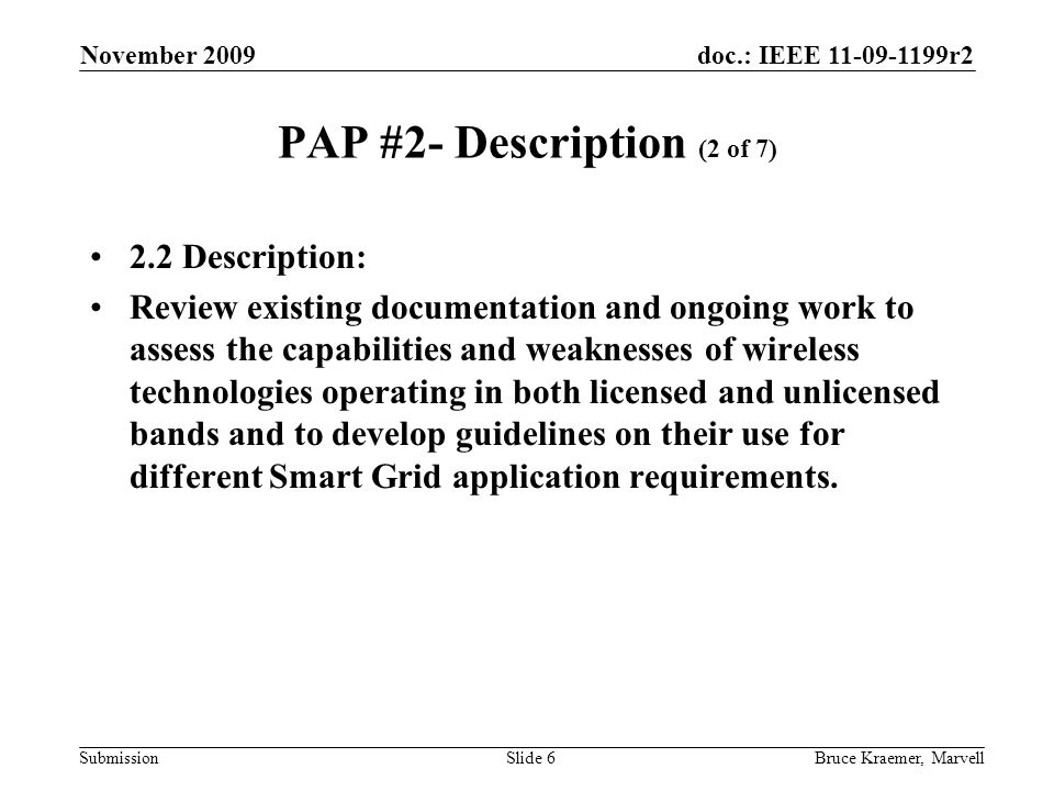 doc.: IEEE 11-09-1199r2 Submission November 2009 Bruce Kraemer, MarvellSlide 7 PAP #2- Objectives (3 of 7) 2.3 Objectives: Identify requirements for use of wireless technologies for the Smart Grid.