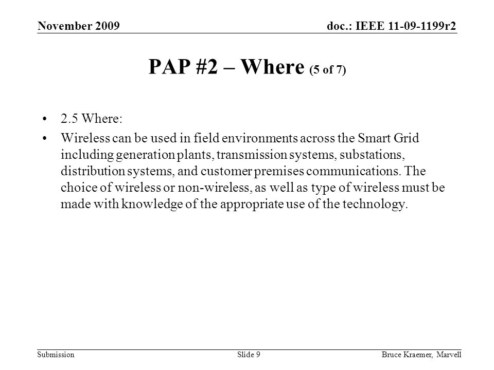 doc.: IEEE 11-09-1199r2 Submission November 2009 Bruce Kraemer, MarvellSlide 9 PAP #2 – Where (5 of 7) 2.5 Where: Wireless can be used in field environments across the Smart Grid including generation plants, transmission systems, substations, distribution systems, and customer premises communications.