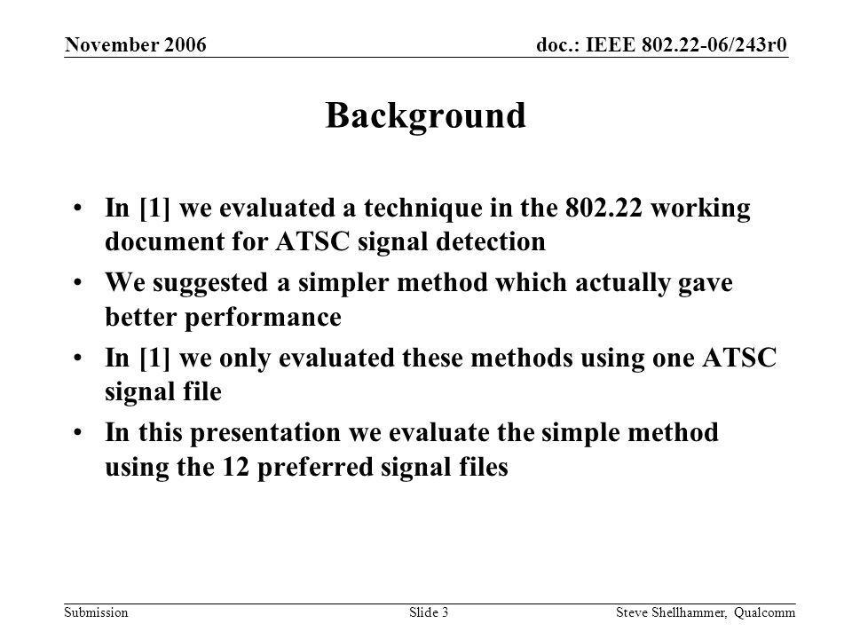 doc.: IEEE 802.22-06/243r0 Submission November 2006 Steve Shellhammer, QualcommSlide 14 Observations The actual peaks (the ones due to a correlation with the ATSC Data Field) tend to combine since they are within the window size The false peaks (those due to noise) tend to not combine very often since they tend to occur at different times within the field We do need to increase the detector threshold a bit since observing over a longer time and peak combining does result in a small increase in the test statistic due to noise only