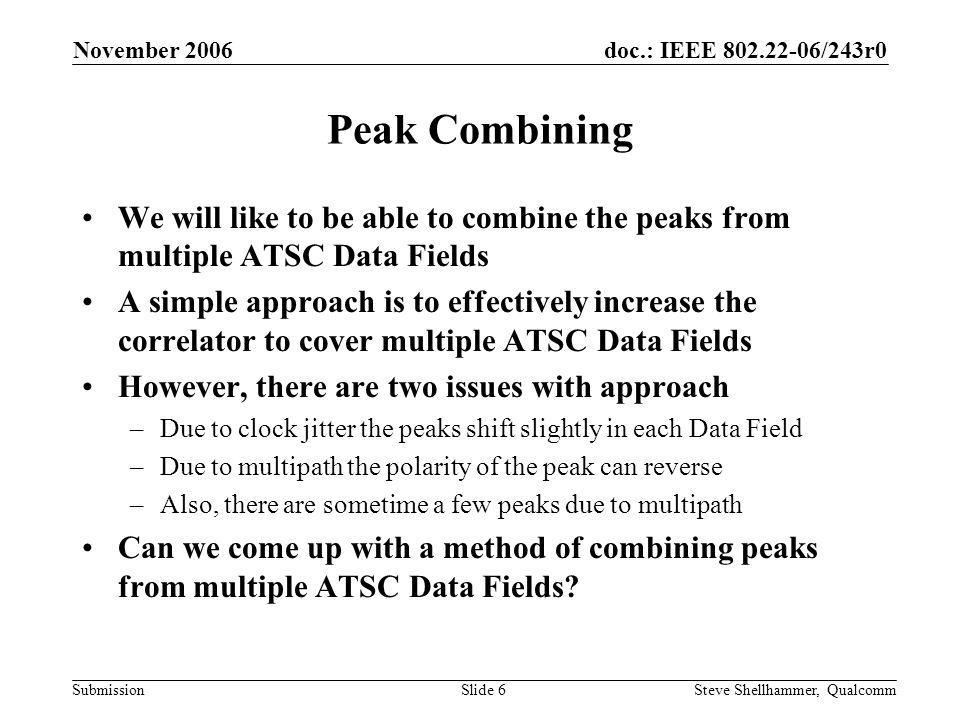 doc.: IEEE 802.22-06/243r0 Submission November 2006 Steve Shellhammer, QualcommSlide 6 Peak Combining We will like to be able to combine the peaks from multiple ATSC Data Fields A simple approach is to effectively increase the correlator to cover multiple ATSC Data Fields However, there are two issues with approach –Due to clock jitter the peaks shift slightly in each Data Field –Due to multipath the polarity of the peak can reverse –Also, there are sometime a few peaks due to multipath Can we come up with a method of combining peaks from multiple ATSC Data Fields?