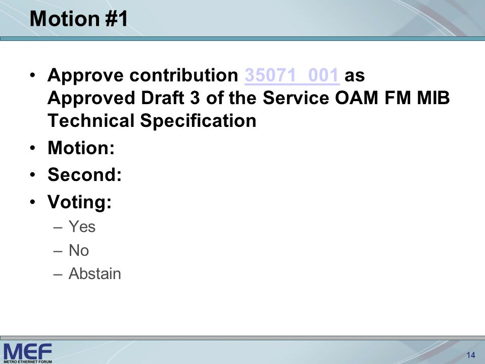 14 Motion #1 Approve contribution 35071_001 as Approved Draft 3 of the Service OAM FM MIB Technical Specification35071_001 Motion: Second: Voting: –Yes –No –Abstain
