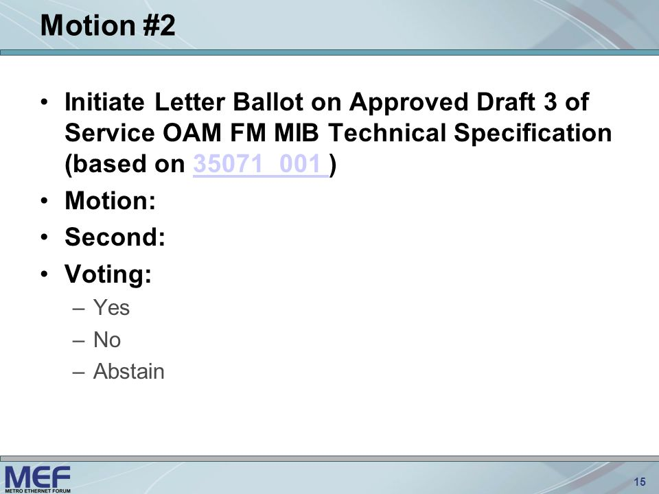 15 Motion #2 Initiate Letter Ballot on Approved Draft 3 of Service OAM FM MIB Technical Specification (based on 35071_001 )35071_001 Motion: Second: Voting: –Yes –No –Abstain