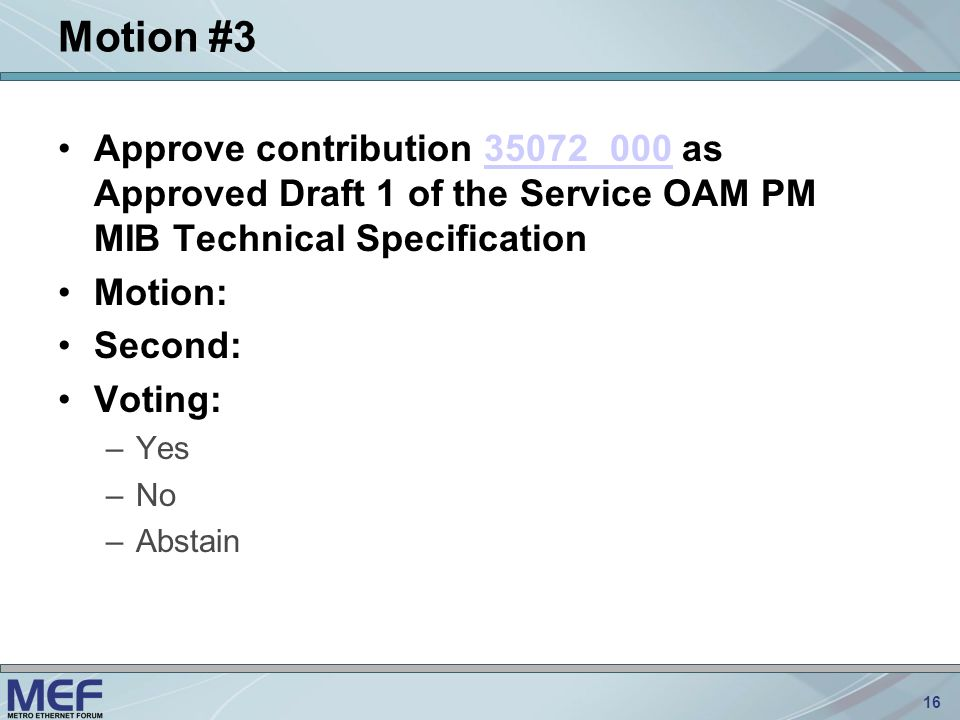 16 Motion #3 Approve contribution 35072_000 as Approved Draft 1 of the Service OAM PM MIB Technical Specification35072_000 Motion: Second: Voting: –Yes –No –Abstain