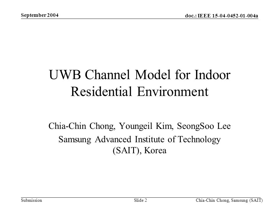doc.: IEEE 15-04-0452-01-004a Submission September 2004 Chia-Chin Chong, Samsung (SAIT)Slide 2 UWB Channel Model for Indoor Residential Environment Chia-Chin Chong, Youngeil Kim, SeongSoo Lee Samsung Advanced Institute of Technology (SAIT), Korea