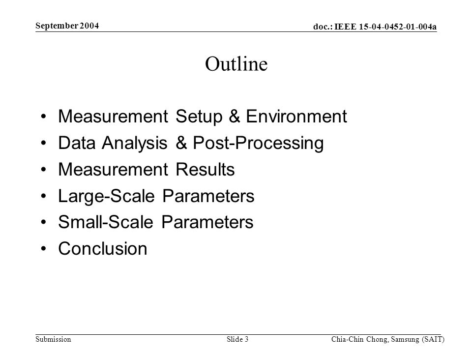 doc.: IEEE 15-04-0452-01-004a Submission September 2004 Chia-Chin Chong, Samsung (SAIT)Slide 3 Outline Measurement Setup & Environment Data Analysis & Post-Processing Measurement Results Large-Scale Parameters Small-Scale Parameters Conclusion