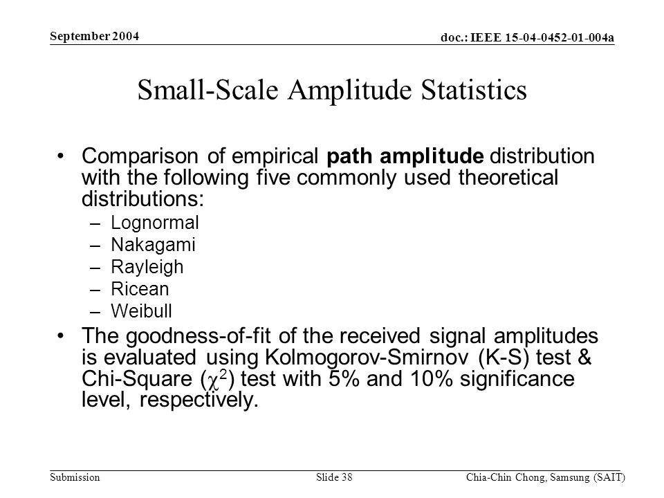 doc.: IEEE 15-04-0452-01-004a Submission September 2004 Chia-Chin Chong, Samsung (SAIT)Slide 38 Small-Scale Amplitude Statistics Comparison of empirical path amplitude distribution with the following five commonly used theoretical distributions: –Lognormal –Nakagami –Rayleigh –Ricean –Weibull The goodness-of-fit of the received signal amplitudes is evaluated using Kolmogorov-Smirnov (K-S) test & Chi-Square ( 2 ) test with 5% and 10% significance level, respectively.