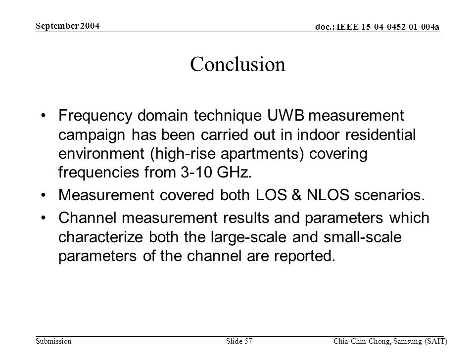 doc.: IEEE 15-04-0452-01-004a Submission September 2004 Chia-Chin Chong, Samsung (SAIT)Slide 57 Conclusion Frequency domain technique UWB measurement campaign has been carried out in indoor residential environment (high-rise apartments) covering frequencies from 3-10 GHz.
