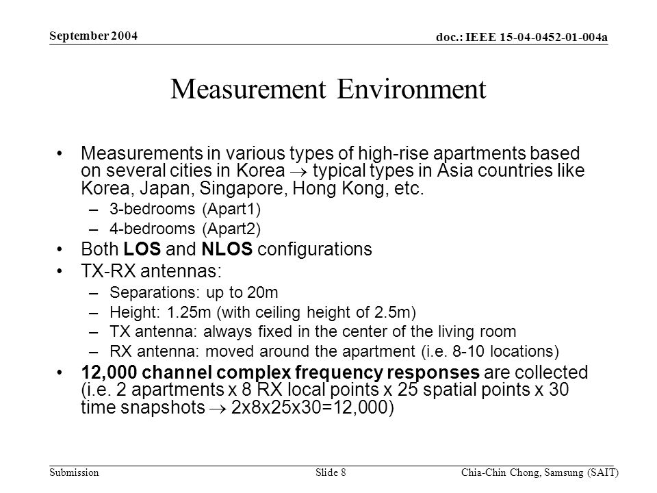 doc.: IEEE 15-04-0452-01-004a Submission September 2004 Chia-Chin Chong, Samsung (SAIT)Slide 8 Measurement Environment Measurements in various types of high-rise apartments based on several cities in Korea typical types in Asia countries like Korea, Japan, Singapore, Hong Kong, etc.