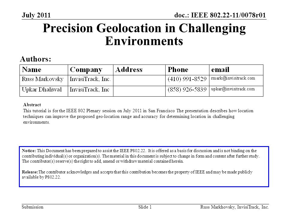 doc.: IEEE 802.22-11/0078r01 Submission July 2011 Russ Markhovsky, InvisiTrack, Inc.Slide 1 Precision Geolocation in Challenging Environments Authors: Abstract This tutorial is for the IEEE 802 Plenary session on July 2011 in San Francisco The presentation describes how location techniques can improve the proposed geo-location range and accuracy for determining location in challenging environments.