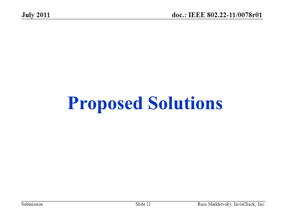 doc.: IEEE 802.22-11/0078r01 Submission Proposed Solutions July 2011 Russ Markhovsky, InvisiTrack, Inc.Slide 11