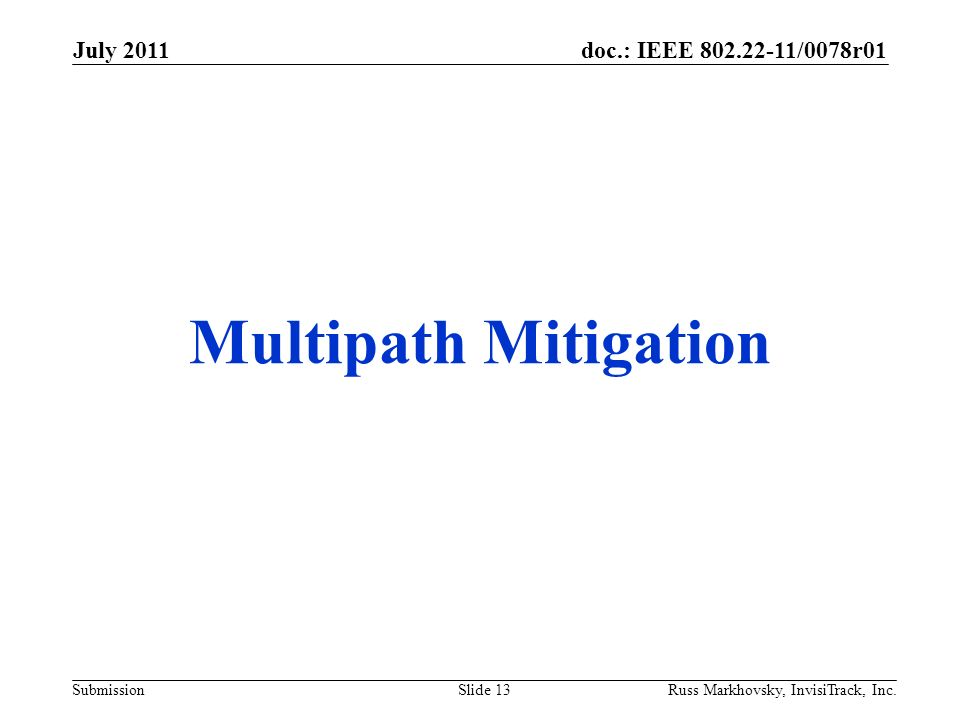 doc.: IEEE 802.22-11/0078r01 Submission Multipath Mitigation July 2011 Russ Markhovsky, InvisiTrack, Inc.Slide 13