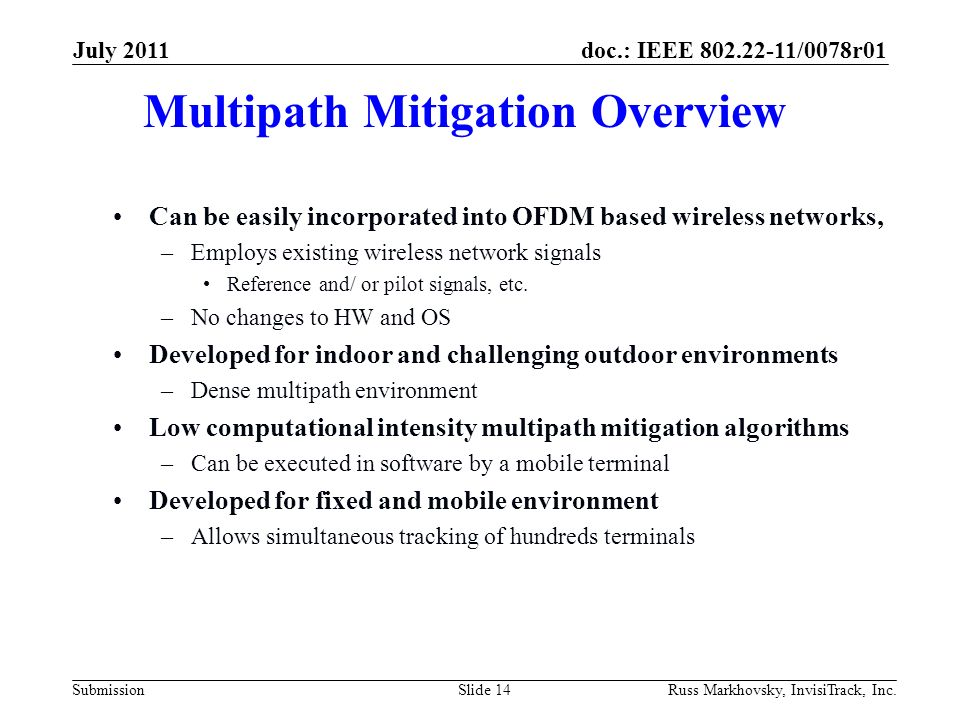 doc.: IEEE 802.22-11/0078r01 Submission Multipath Mitigation Overview Can be easily incorporated into OFDM based wireless networks, –Employs existing wireless network signals Reference and/ or pilot signals, etc.