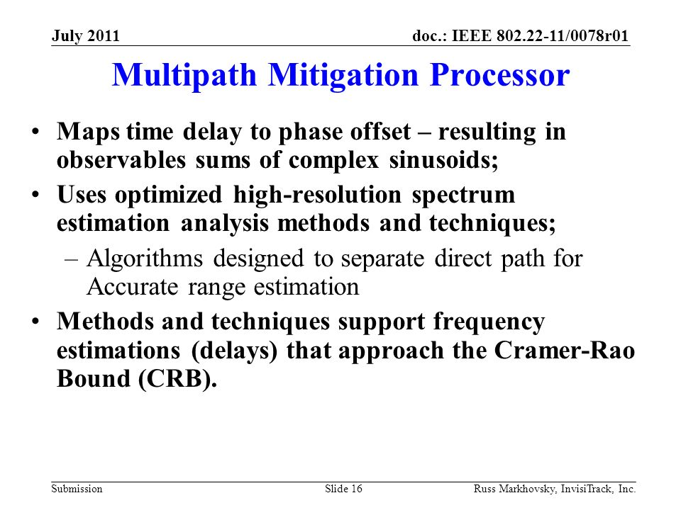 doc.: IEEE 802.22-11/0078r01 Submission Multipath Mitigation Processor Maps time delay to phase offset – resulting in observables sums of complex sinusoids; Uses optimized high-resolution spectrum estimation analysis methods and techniques; –Algorithms designed to separate direct path for Accurate range estimation Methods and techniques support frequency estimations (delays) that approach the Cramer-Rao Bound (CRB).