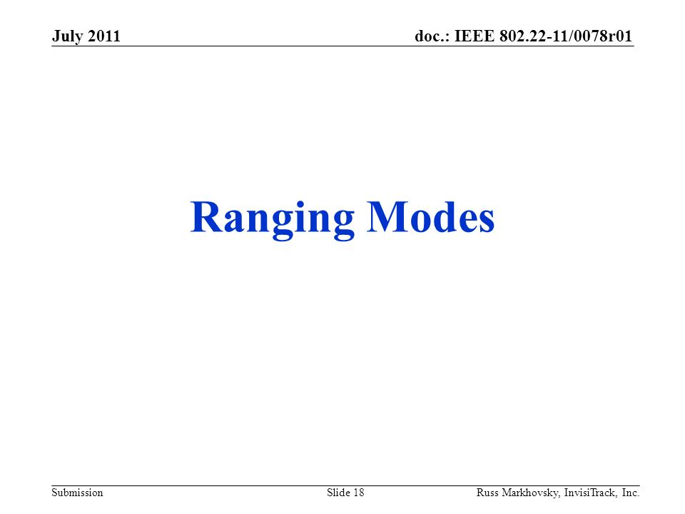 doc.: IEEE 802.22-11/0078r01 Submission Ranging Modes July 2011 Russ Markhovsky, InvisiTrack, Inc.Slide 18