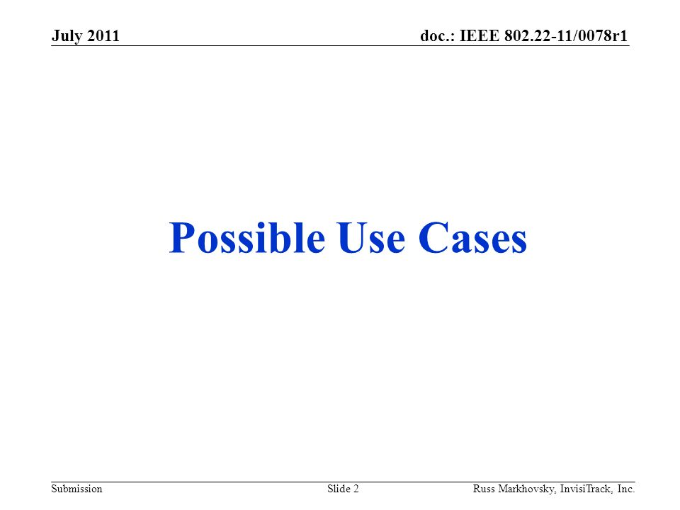 doc.: IEEE 802.22-11/0078r1 Submission July 2011 Russ Markhovsky, InvisiTrack, Inc.Slide 2 Possible Use Cases